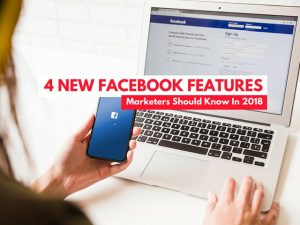 4 new Facebook features marketers should know In 2018